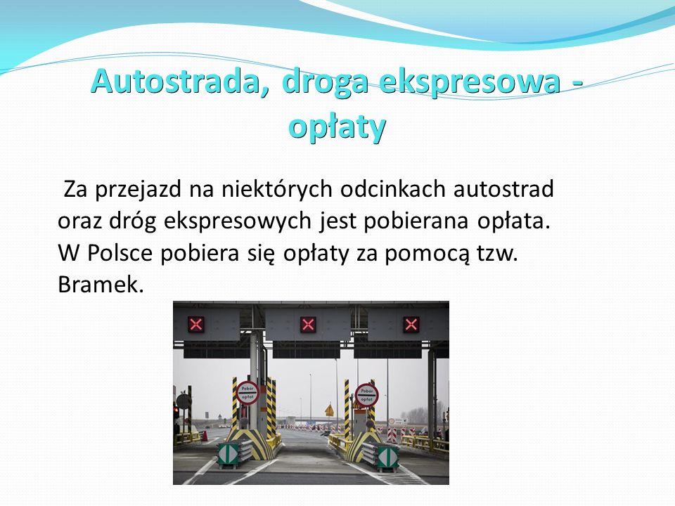 Autostrada, droga ekspresowa - opłaty Za przejazd na niektórych odcinkach autostrad oraz dróg ekspresowych jest pobierana opłata. W Polsce pobiera się