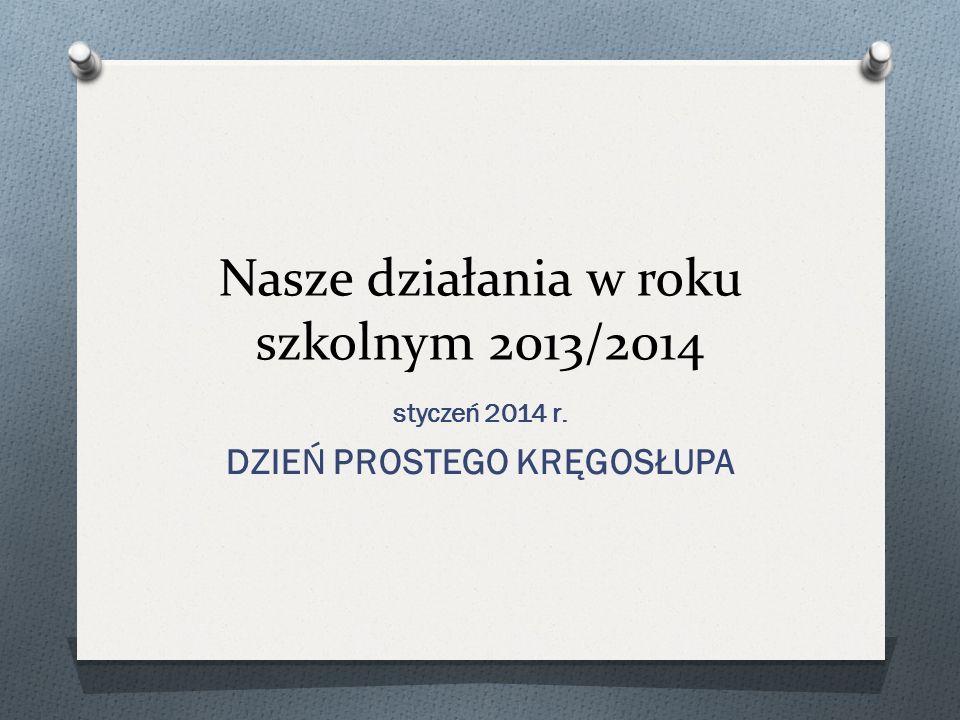 Nasze działania w roku szkolnym 2013/2014 styczeń 2014 r. DZIEŃ PROSTEGO KRĘGOSŁUPA
