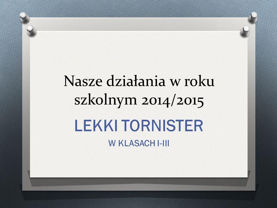 Nasze działania w roku szkolnym 2014/2015 LEKKI TORNISTER W KLASACH I-III