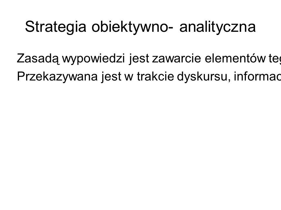 Strategia obiektywno- analityczna Zasadą wypowiedzi jest zawarcie elementów tego co nosi nazwę tekstowego uogólnienia.