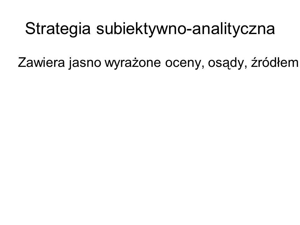 Strategia subiektywno-analityczna Zawiera jasno wyrażone oceny, osądy, źródłem których jest autor.