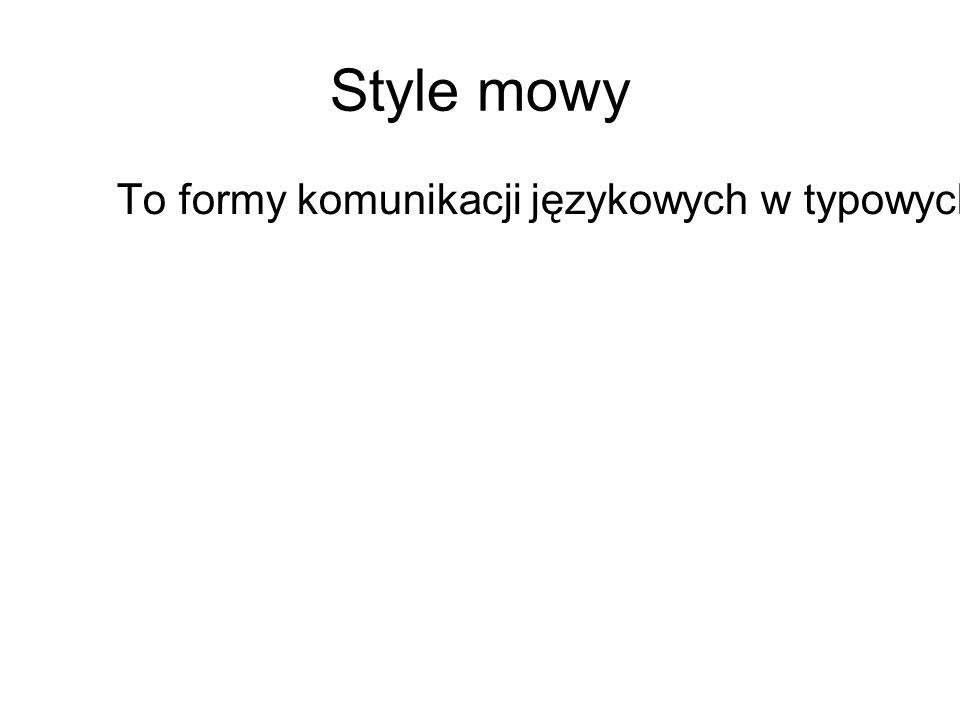Style mowy To formy komunikacji językowych w typowych sytuacjach współdziałania ludzi.