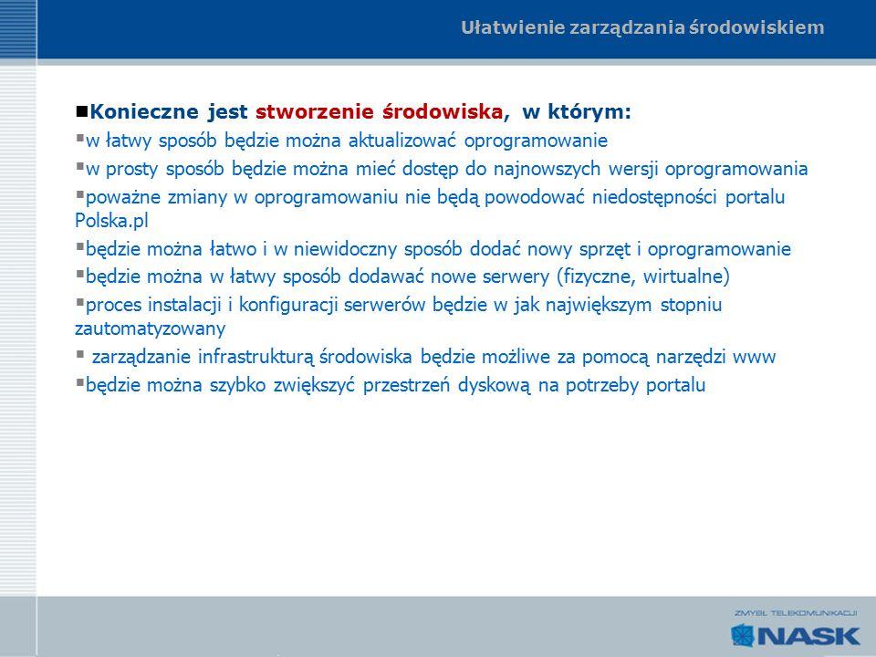 Ułatwienie zarządzania środowiskiem Konieczne jest stworzenie środowiska, w którym:  w łatwy sposób będzie można aktualizować oprogramowanie  w prosty sposób będzie można mieć dostęp do najnowszych wersji oprogramowania  poważne zmiany w oprogramowaniu nie będą powodować niedostępności portalu Polska.pl  będzie można łatwo i w niewidoczny sposób dodać nowy sprzęt i oprogramowanie  będzie można w łatwy sposób dodawać nowe serwery (fizyczne, wirtualne)  proces instalacji i konfiguracji serwerów będzie w jak największym stopniu zautomatyzowany  zarządzanie infrastrukturą środowiska będzie możliwe za pomocą narzędzi www  będzie można szybko zwiększyć przestrzeń dyskową na potrzeby portalu