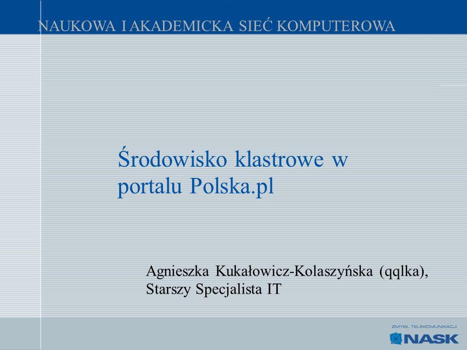 NAUKOWA I AKADEMICKA SIEĆ KOMPUTEROWA Środowisko klastrowe w portalu Polska.pl Agnieszka Kukałowicz-Kolaszyńska (qqlka), Starszy Specjalista IT