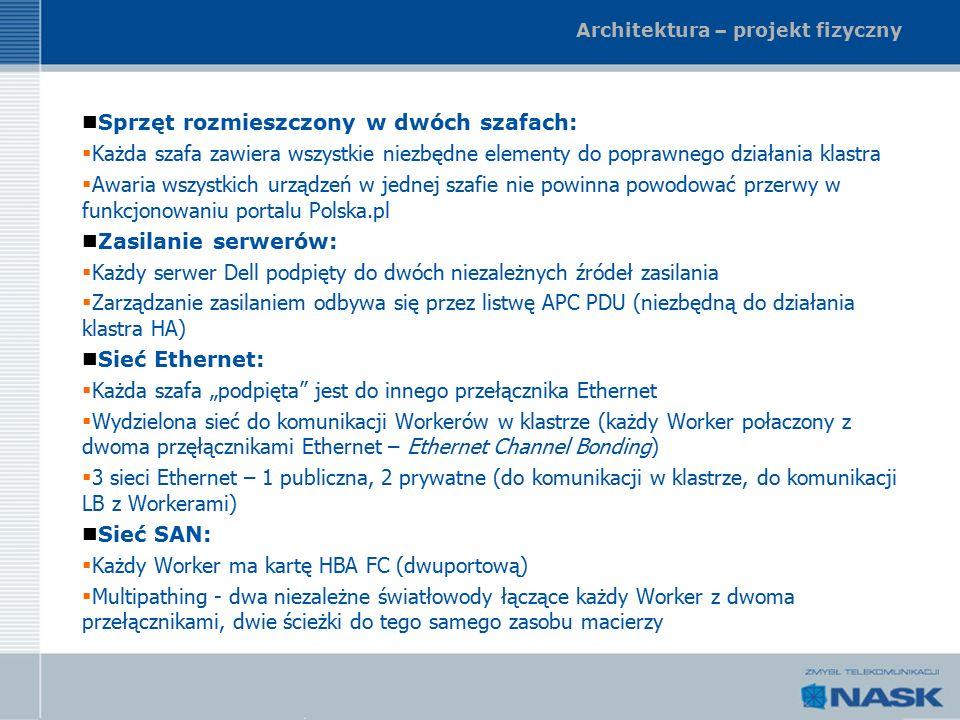 """Architektura – projekt fizyczny Sprzęt rozmieszczony w dwóch szafach:  Każda szafa zawiera wszystkie niezbędne elementy do poprawnego działania klastra  Awaria wszystkich urządzeń w jednej szafie nie powinna powodować przerwy w funkcjonowaniu portalu Polska.pl Zasilanie serwerów:  Każdy serwer Dell podpięty do dwóch niezależnych źródeł zasilania  Zarządzanie zasilaniem odbywa się przez listwę APC PDU (niezbędną do działania klastra HA) Sieć Ethernet:  Każda szafa """"podpięta jest do innego przełącznika Ethernet  Wydzielona sieć do komunikacji Workerów w klastrze (każdy Worker połaczony z dwoma przęłącznikami Ethernet – Ethernet Channel Bonding)  3 sieci Ethernet – 1 publiczna, 2 prywatne (do komunikacji w klastrze, do komunikacji LB z Workerami) Sieć SAN:  Każdy Worker ma kartę HBA FC (dwuportową)  Multipathing - dwa niezależne światłowody łączące każdy Worker z dwoma przełącznikami, dwie ścieżki do tego samego zasobu macierzy"""