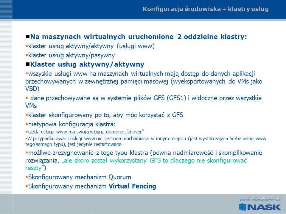 """Konfiguracja środowiska – klastry usług Na maszynach wirtualnych uruchomione 2 oddzielne klastry:  klaster usług aktywny/aktywny (usługi www)  klaster usług aktywny/pasywny Klaster usług aktywny/aktywny  wszyskie usługi www na maszynach wirtualnych mają dostęp do danych aplikacji przechowywanych w zewnętrznej pamięci masowej (wyeksportowanych do VMs jako VBD)  dane przechowywane są w systemie plików GFS (GFS1) i widoczne przez wszystkie VMs  klaster skonfigurowany po to, aby móc korzystać z GFS  nietypowa konfiguracja klastra:  każda usługa www ma swoją własną domenę """"failover  W przypadku awarii usługi www nie jest ona uruchamiana w innym miejscu (jest wystarczająca liczba usług www tego samego typu), jest jedynie restartowana  możliwe zrezygnowanie z tego typu klastra (pewna nadmiarowość i skomplikowanie rozwiązania, """"ale skoro został wykorzystany GFS to dlaczego nie skonfigurować reszty )  Skonfigurowany mechanizm Quorum  Skonfigurowany mechanizm Virtual Fencing"""