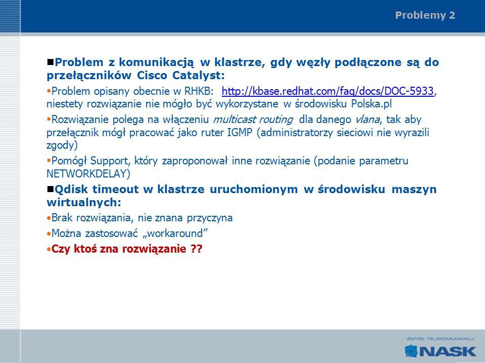 """Problemy 2 Problem z komunikacją w klastrze, gdy węzły podłączone są do przełączników Cisco Catalyst:  Problem opisany obecnie w RHKB: http://kbase.redhat.com/faq/docs/DOC-5933, niestety rozwiązanie nie mógło być wykorzystane w środowisku Polska.plhttp://kbase.redhat.com/faq/docs/DOC-5933  Rozwiązanie polega na włączeniu multicast routing dla danego vlana, tak aby przełącznik mógł pracować jako ruter IGMP (administratorzy sieciowi nie wyrazili zgody)  Pomógł Support, który zaproponował inne rozwiązanie (podanie parametru NETWORKDELAY) Qdisk timeout w klastrze uruchomionym w środowisku maszyn wirtualnych: Brak rozwiązania, nie znana przyczyna Można zastosować """"workaround Czy ktoś zna rozwiązanie"""