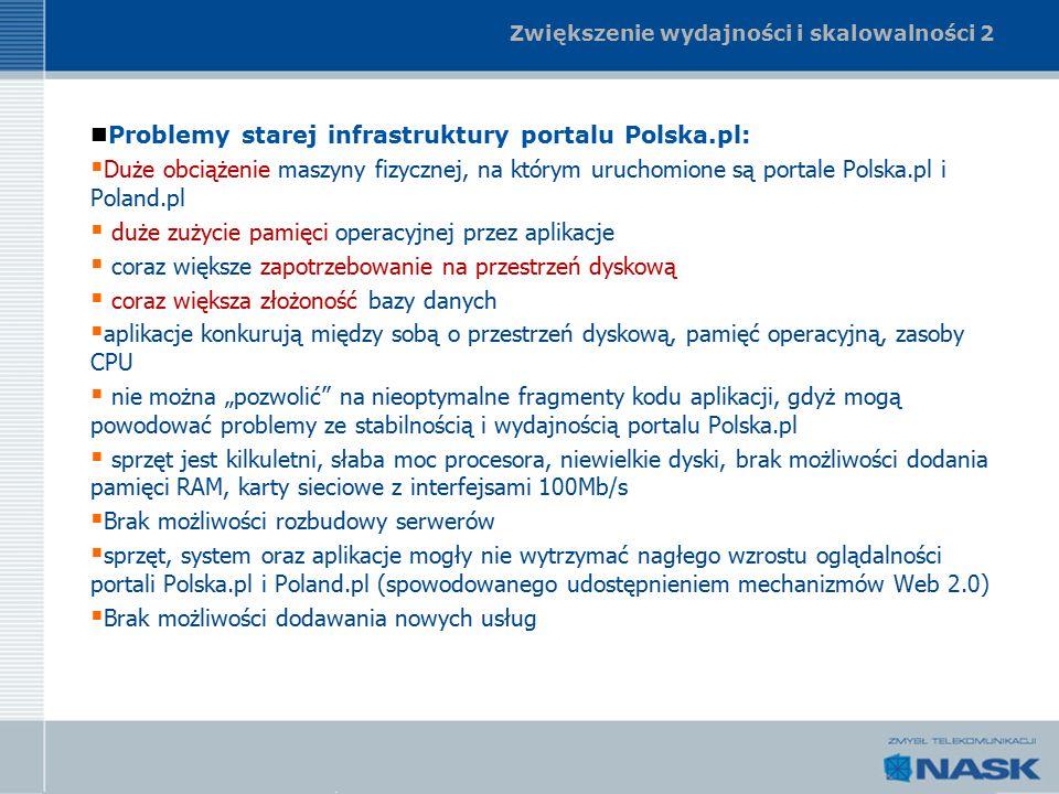 """Zwiększenie wydajności i skalowalności 2 Problemy starej infrastruktury portalu Polska.pl:  Duże obciążenie maszyny fizycznej, na którym uruchomione są portale Polska.pl i Poland.pl  duże zużycie pamięci operacyjnej przez aplikacje  coraz większe zapotrzebowanie na przestrzeń dyskową  coraz większa złożoność bazy danych  aplikacje konkurują między sobą o przestrzeń dyskową, pamięć operacyjną, zasoby CPU  nie można """"pozwolić na nieoptymalne fragmenty kodu aplikacji, gdyż mogą powodować problemy ze stabilnością i wydajnością portalu Polska.pl  sprzęt jest kilkuletni, słaba moc procesora, niewielkie dyski, brak możliwości dodania pamięci RAM, karty sieciowe z interfejsami 100Mb/s  Brak możliwości rozbudowy serwerów  sprzęt, system oraz aplikacje mogły nie wytrzymać nagłego wzrostu oglądalności portali Polska.pl i Poland.pl (spowodowanego udostępnieniem mechanizmów Web 2.0)  Brak możliwości dodawania nowych usług"""