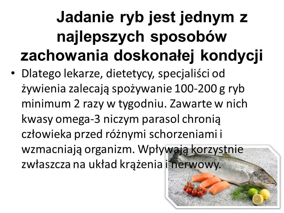 Jadanie ryb jest jednym z najlepszych sposobów zachowania doskonałej kondycji Dlatego lekarze, dietetycy, specjaliści od żywienia zalecają spożywanie 100-200 g ryb minimum 2 razy w tygodniu.