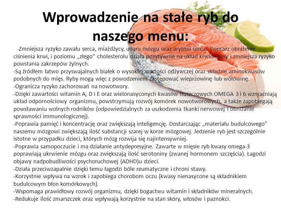 Wprowadzenie na stałe ryb do naszego menu: -Zmniejsza ryzyko zawału serca, miażdżycy, udaru mózgu oraz arytmii serca.