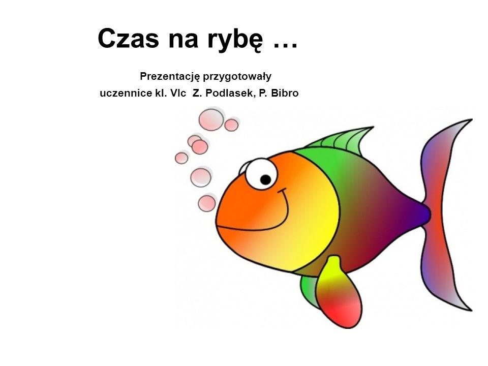 Czas na rybę … Prezentację przygotowały uczennice kl. VIc Z. Podlasek, P. Bibro