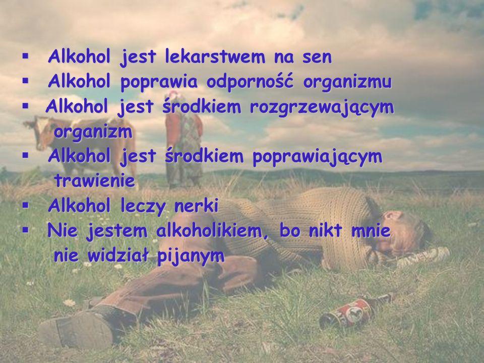 Alkohol jest lekarstwem na sen  Alkohol poprawia odporność organizmu  Alkohol jest środkiem rozgrzewającym organizm organizm  Alkohol jest środkiem poprawiającym trawienie trawienie  Alkohol leczy nerki  Nie jestem alkoholikiem, bo nikt mnie nie widział pijanym nie widział pijanym