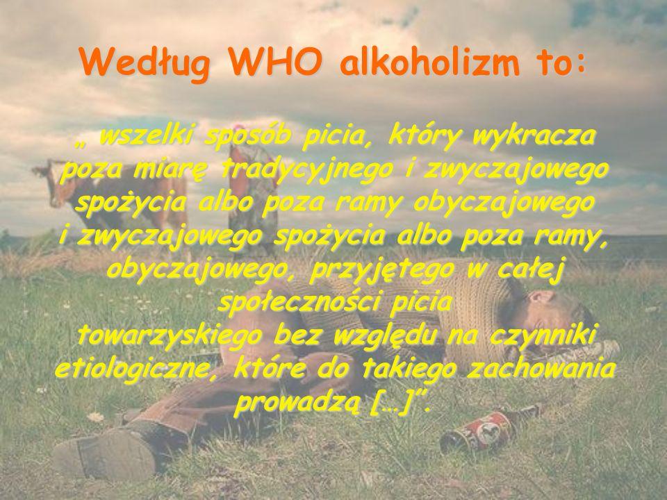 """Według WHO alkoholizm to: """" wszelki sposób picia, który wykracza poza miarę tradycyjnego i zwyczajowego spożycia albo poza ramy obyczajowego i zwyczajowego spożycia albo poza ramy, obyczajowego, przyjętego w całej społeczności picia towarzyskiego bez względu na czynniki etiologiczne, które do takiego zachowania prowadzą […] ."""