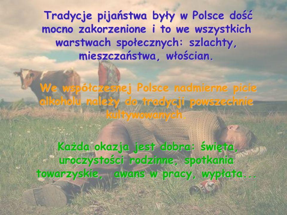 Tradycje pijaństwa były w Polsce dość mocno zakorzenione i to we wszystkich warstwach społecznych: szlachty, mieszczaństwa, włościan.
