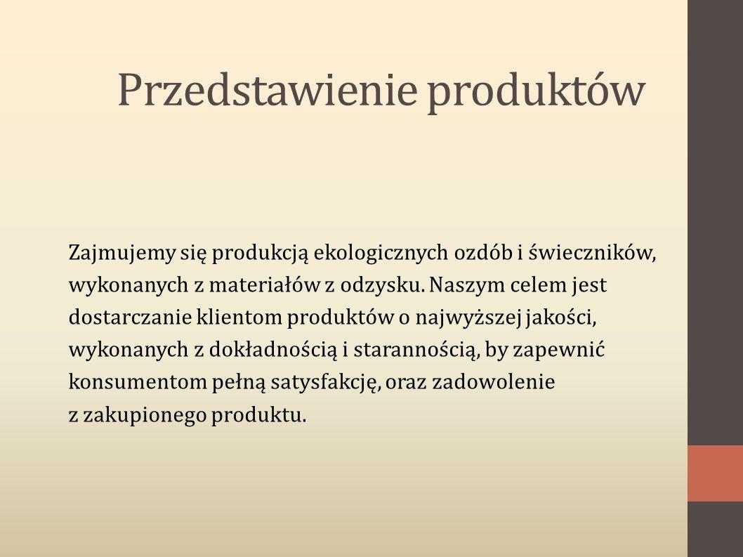 Przedstawienie produktów Zajmujemy się produkcją ekologicznych ozdób i świeczników, wykonanych z materiałów z odzysku. Naszym celem jest dostarczanie