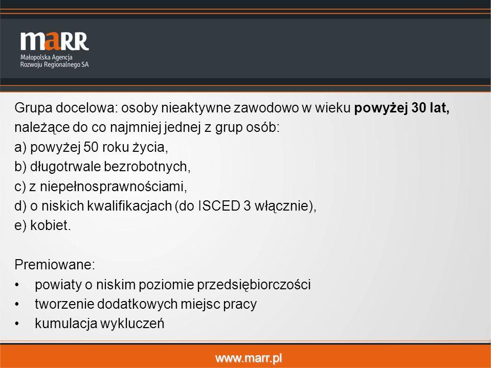 www.marr.pl Grupa docelowa: osoby nieaktywne zawodowo w wieku powyżej 30 lat, należące do co najmniej jednej z grup osób: a) powyżej 50 roku życia, b) długotrwale bezrobotnych, c) z niepełnosprawnościami, d) o niskich kwalifikacjach (do ISCED 3 włącznie), e) kobiet.