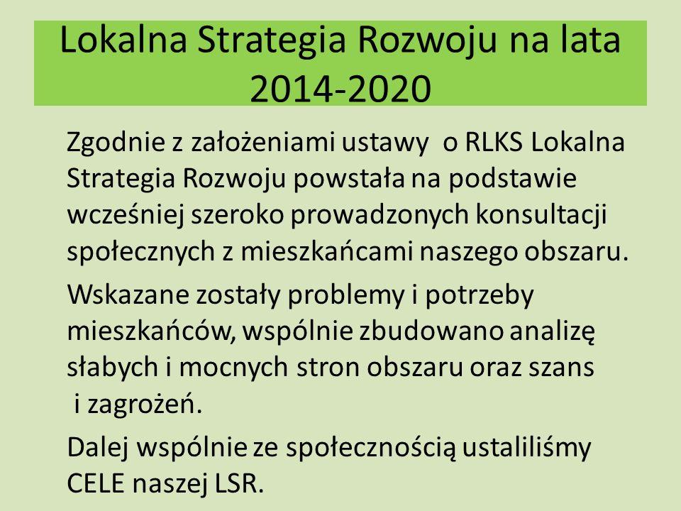 Lokalna Strategia Rozwoju na lata 2014-2020 Zgodnie z założeniami ustawy o RLKS Lokalna Strategia Rozwoju powstała na podstawie wcześniej szeroko prowadzonych konsultacji społecznych z mieszkańcami naszego obszaru.