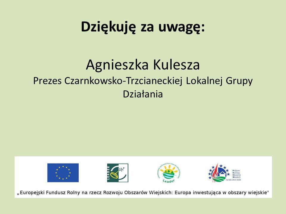 Dziękuję za uwagę: Agnieszka Kulesza Prezes Czarnkowsko-Trzcianeckiej Lokalnej Grupy Działania