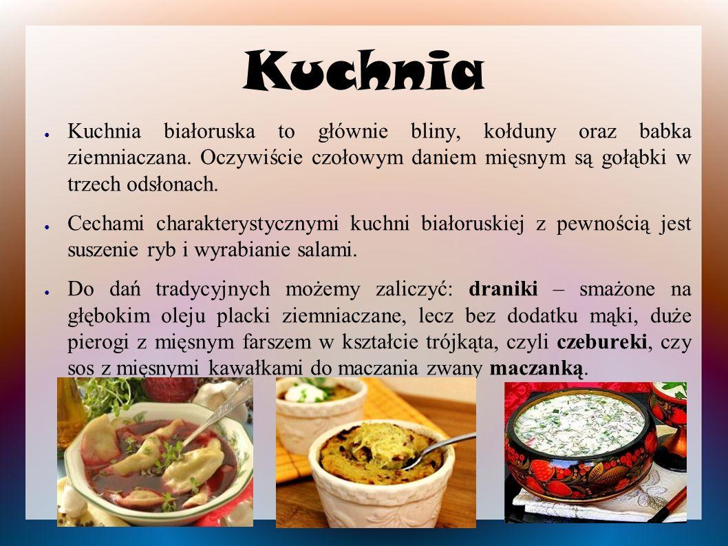 Kuchnia ● Kuchnia białoruska to głównie bliny, kołduny oraz babka ziemniaczana. Oczywiście czołowym daniem mięsnym są gołąbki w trzech odsłonach. ● Ce
