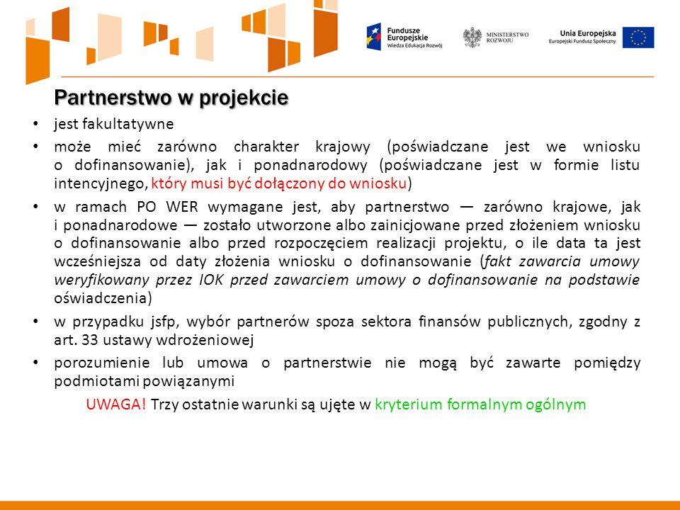 Partnerstwo w projekcie jest fakultatywne może mieć zarówno charakter krajowy (poświadczane jest we wniosku o dofinansowanie), jak i ponadnarodowy (poświadczane jest w formie listu intencyjnego, który musi być dołączony do wniosku) w ramach PO WER wymagane jest, aby partnerstwo — zarówno krajowe, jak i ponadnarodowe — zostało utworzone albo zainicjowane przed złożeniem wniosku o dofinansowanie albo przed rozpoczęciem realizacji projektu, o ile data ta jest wcześniejsza od daty złożenia wniosku o dofinansowanie (fakt zawarcia umowy weryfikowany przez IOK przed zawarciem umowy o dofinansowanie na podstawie oświadczenia) w przypadku jsfp, wybór partnerów spoza sektora finansów publicznych, zgodny z art.