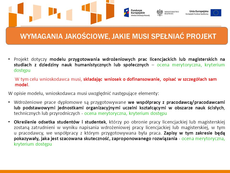 WYMAGANIA JAKOŚCIOWE, JAKIE MUSI SPEŁNIAĆ PROJEKT Projekt dotyczy modelu przygotowania wdrożeniowych prac licencjackich lub magisterskich na studiach z dziedziny nauk humanistycznych lub społecznych – ocena merytoryczna, kryterium dostępu W tym celu wnioskodawca musi, składając wniosek o dofinansowanie, opisać w szczegółach sam model.