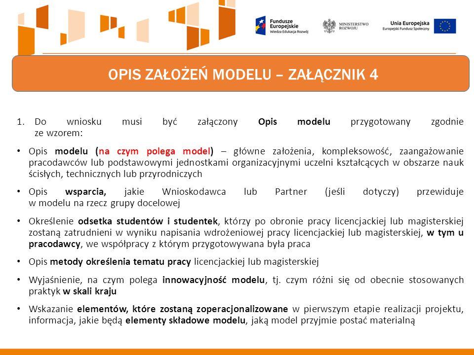 OPIS ZAŁOŻEŃ MODELU – ZAŁĄCZNIK 4 1.Do wniosku musi być załączony Opis modelu przygotowany zgodnie ze wzorem: Opis modelu (na czym polega model) – główne założenia, kompleksowość, zaangażowanie pracodawców lub podstawowymi jednostkami organizacyjnymi uczelni kształcących w obszarze nauk ścisłych, technicznych lub przyrodniczych Opis wsparcia, jakie Wnioskodawca lub Partner (jeśli dotyczy) przewiduje w modelu na rzecz grupy docelowej Określenie odsetka studentów i studentek, którzy po obronie pracy licencjackiej lub magisterskiej zostaną zatrudnieni w wyniku napisania wdrożeniowej pracy licencjackiej lub magisterskiej, w tym u pracodawcy, we współpracy z którym przygotowywana była praca Opis metody określenia tematu pracy licencjackiej lub magisterskiej Wyjaśnienie, na czym polega innowacyjność modelu, tj.
