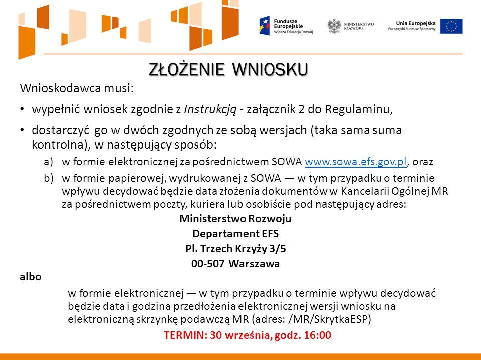 ZŁOŻENIE WNIOSKU Wnioskodawca musi: wypełnić wniosek zgodnie z Instrukcją - załącznik 2 do Regulaminu, dostarczyć go w dwóch zgodnych ze sobą wersjach (taka sama suma kontrolna), w następujący sposób: a)w formie elektronicznej za pośrednictwem SOWA www.sowa.efs.gov.pl, orazwww.sowa.efs.gov.pl b)w formie papierowej, wydrukowanej z SOWA — w tym przypadku o terminie wpływu decydować będzie data złożenia dokumentów w Kancelarii Ogólnej MR za pośrednictwem poczty, kuriera lub osobiście pod następujący adres: Ministerstwo Rozwoju Departament EFS Pl.