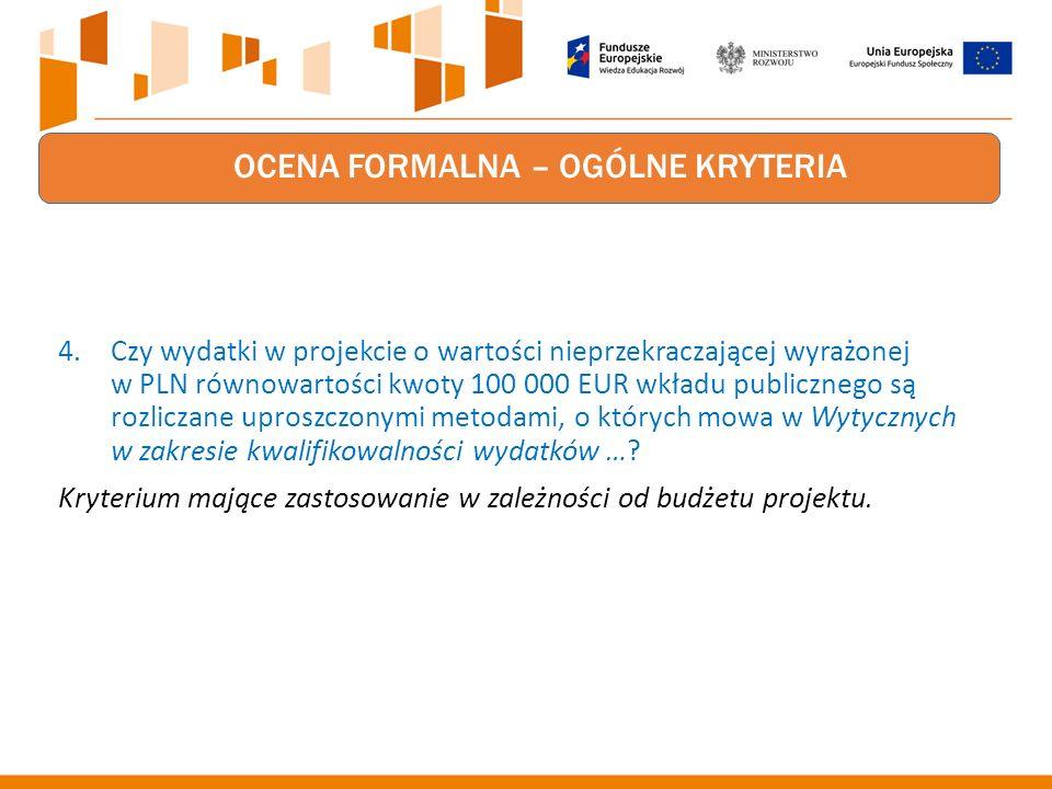 OCENA FORMALNA – OGÓLNE KRYTERIA 4.Czy wydatki w projekcie o wartości nieprzekraczającej wyrażonej w PLN równowartości kwoty 100 000 EUR wkładu publicznego są rozliczane uproszczonymi metodami, o których mowa w Wytycznych w zakresie kwalifikowalności wydatków ….