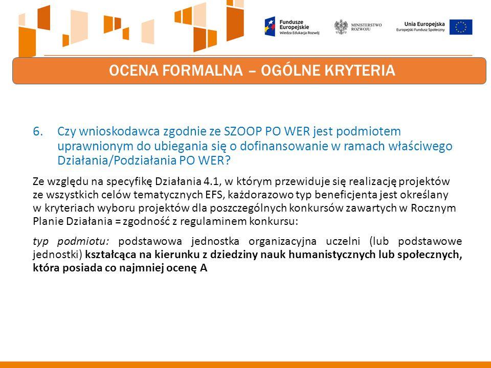 OCENA FORMALNA – OGÓLNE KRYTERIA 6.Czy wnioskodawca zgodnie ze SZOOP PO WER jest podmiotem uprawnionym do ubiegania się o dofinansowanie w ramach właściwego Działania/Podziałania PO WER.