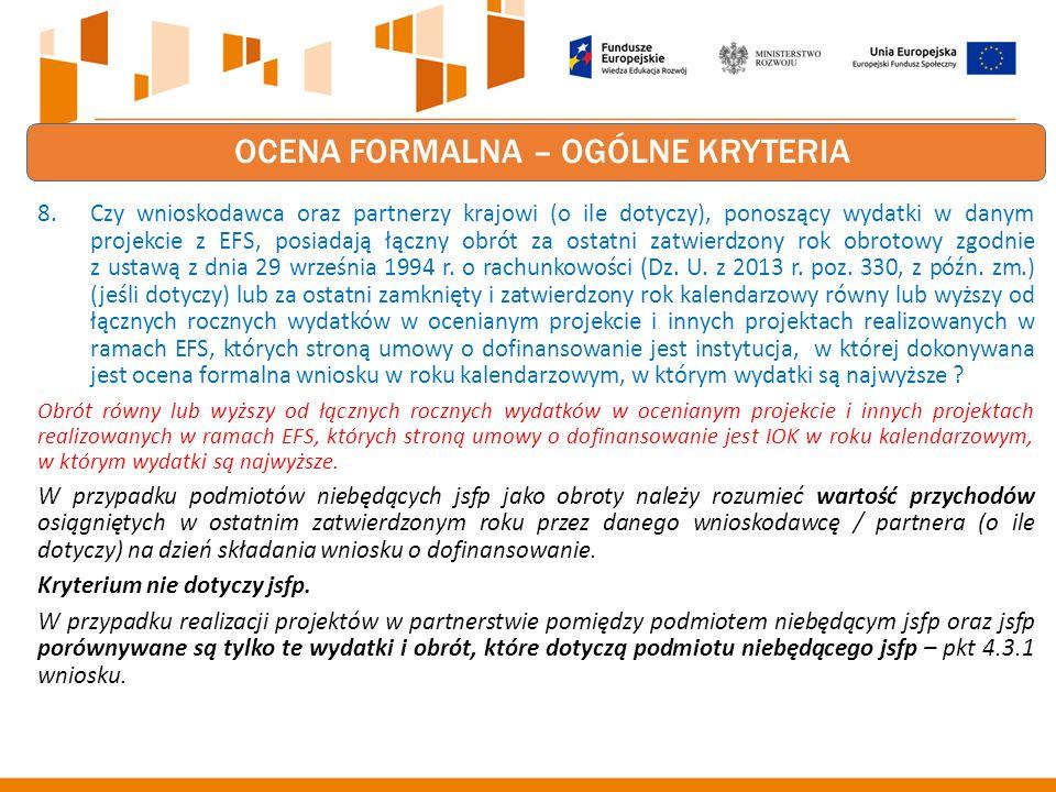 OCENA FORMALNA – OGÓLNE KRYTERIA 8.Czy wnioskodawca oraz partnerzy krajowi (o ile dotyczy), ponoszący wydatki w danym projekcie z EFS, posiadają łączny obrót za ostatni zatwierdzony rok obrotowy zgodnie z ustawą z dnia 29 września 1994 r.