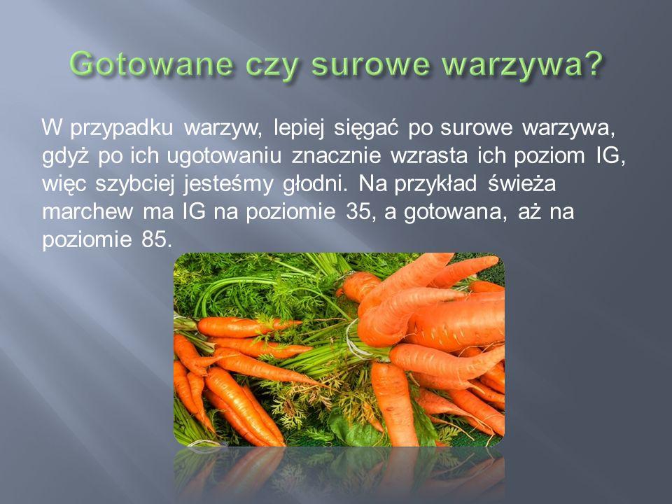 W przypadku warzyw, lepiej sięgać po surowe warzywa, gdyż po ich ugotowaniu znacznie wzrasta ich poziom IG, więc szybciej jesteśmy głodni. Na przykład