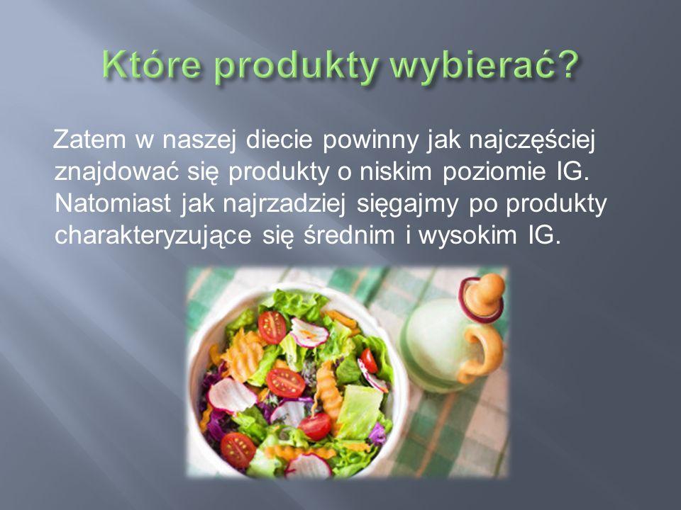 Zatem w naszej diecie powinny jak najczęściej znajdować się produkty o niskim poziomie IG. Natomiast jak najrzadziej sięgajmy po produkty charakteryzu