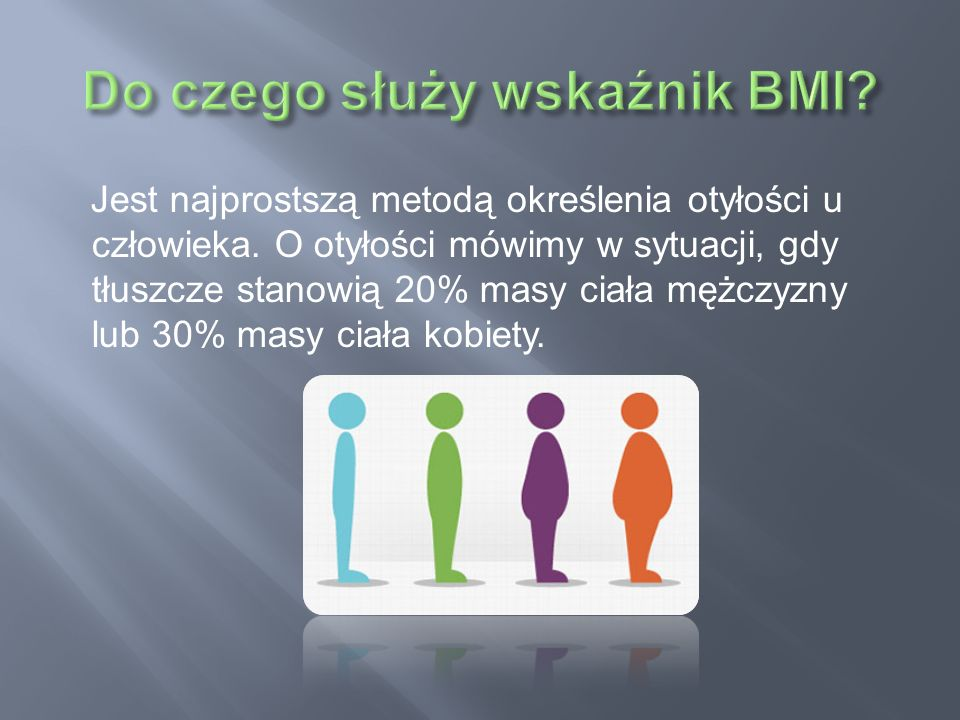 Jest najprostszą metodą określenia otyłości u człowieka. O otyłości mówimy w sytuacji, gdy tłuszcze stanowią 20% masy ciała mężczyzny lub 30% masy cia