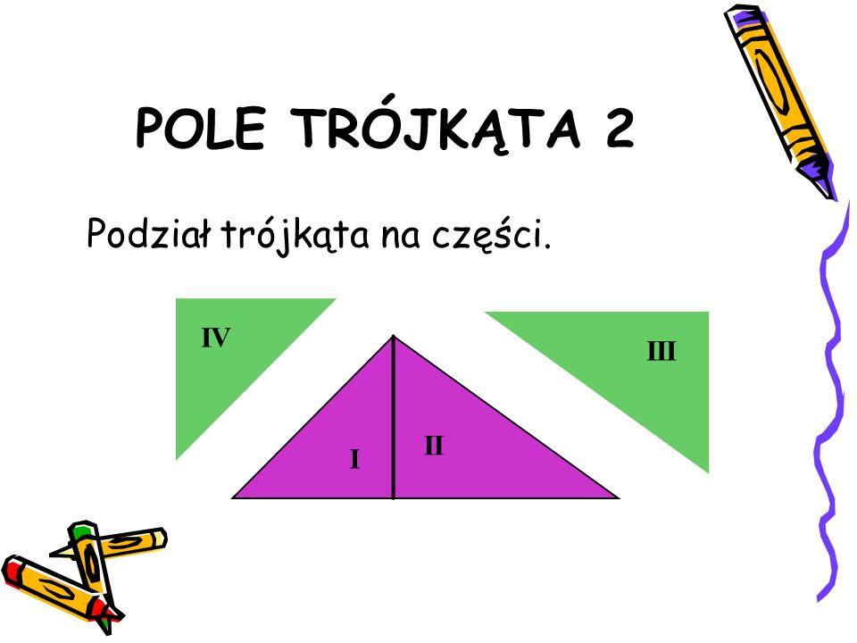 POLE TRÓJKĄTA 2 Jaką figurę możemy złożyć z dwóch przystających trójkątów III II I IV
