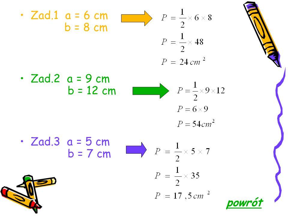 Zad.1 a = 5 cm h = 14 cm Zad.2 a = 4,6 cm h = 4 cm Zad.3 a = 8 cm h = 2½ cm powrót