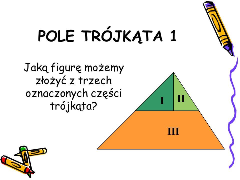 POLE TRÓJKĄTA 1 Jaką figurę możemy złożyć z trzech oznaczonych części trójkąta?