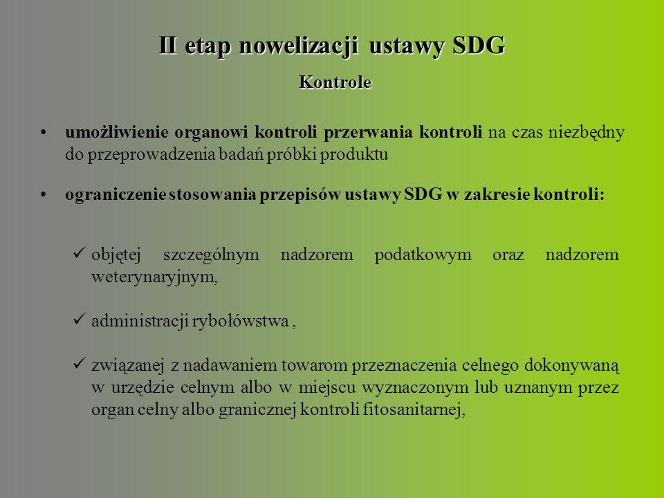 II etap nowelizacji ustawy SDG Kontrole umożliwienie organowi kontroli przerwania kontroli na czas niezbędny do przeprowadzenia badań próbki produktu ograniczenie stosowania przepisów ustawy SDG w zakresie kontroli: objętej szczególnym nadzorem podatkowym oraz nadzorem weterynaryjnym, administracji rybołówstwa, związanej z nadawaniem towarom przeznaczenia celnego dokonywaną w urzędzie celnym albo w miejscu wyznaczonym lub uznanym przez organ celny albo granicznej kontroli fitosanitarnej,