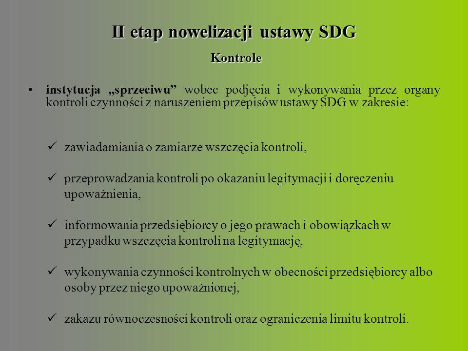 """II etap nowelizacji ustawy SDG Kontrole instytucja """"sprzeciwu wobec podjęcia i wykonywania przez organy kontroli czynności z naruszeniem przepisów ustawy SDG w zakresie: zawiadamiania o zamiarze wszczęcia kontroli, przeprowadzania kontroli po okazaniu legitymacji i doręczeniu upoważnienia, informowania przedsiębiorcy o jego prawach i obowiązkach w przypadku wszczęcia kontroli na legitymację, wykonywania czynności kontrolnych w obecności przedsiębiorcy albo osoby przez niego upoważnionej, zakazu równoczesności kontroli oraz ograniczenia limitu kontroli."""