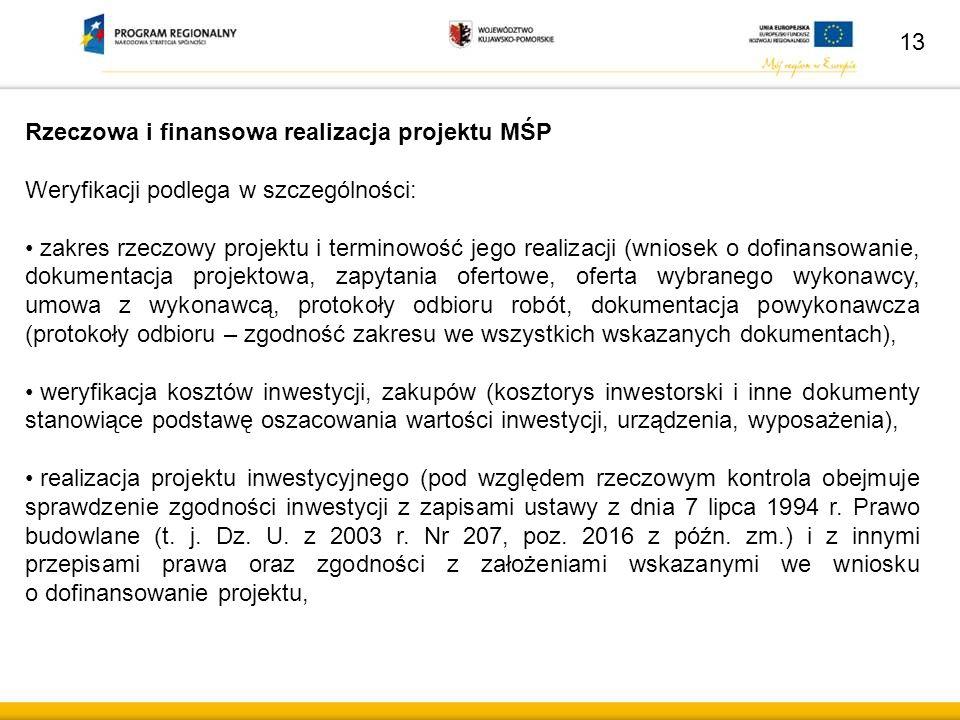 Rzeczowa i finansowa realizacja projektu MŚP Weryfikacji podlega w szczególności: zakres rzeczowy projektu i terminowość jego realizacji (wniosek o dofinansowanie, dokumentacja projektowa, zapytania ofertowe, oferta wybranego wykonawcy, umowa z wykonawcą, protokoły odbioru robót, dokumentacja powykonawcza (protokoły odbioru – zgodność zakresu we wszystkich wskazanych dokumentach), weryfikacja kosztów inwestycji, zakupów (kosztorys inwestorski i inne dokumenty stanowiące podstawę oszacowania wartości inwestycji, urządzenia, wyposażenia), realizacja projektu inwestycyjnego (pod względem rzeczowym kontrola obejmuje sprawdzenie zgodności inwestycji z zapisami ustawy z dnia 7 lipca 1994 r.