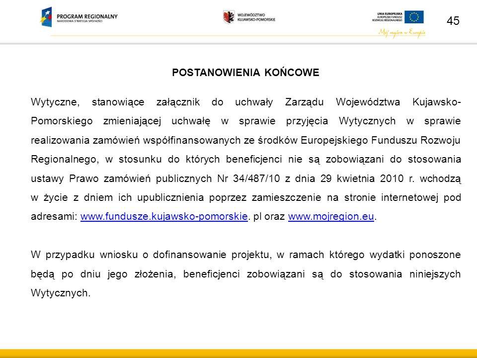 45 POSTANOWIENIA KOŃCOWE Wytyczne, stanowiące załącznik do uchwały Zarządu Województwa Kujawsko- Pomorskiego zmieniającej uchwałę w sprawie przyjęcia Wytycznych w sprawie realizowania zamówień współfinansowanych ze środków Europejskiego Funduszu Rozwoju Regionalnego, w stosunku do których beneficjenci nie są zobowiązani do stosowania ustawy Prawo zamówień publicznych Nr 34/487/10 z dnia 29 kwietnia 2010 r.