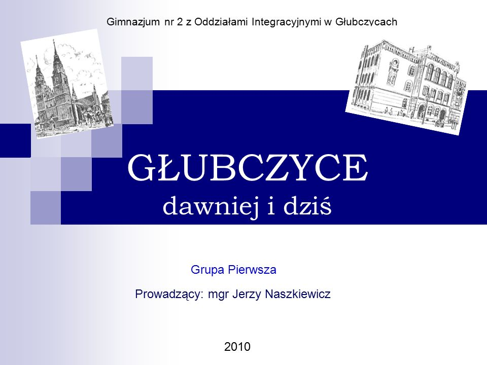 GŁUBCZYCE dawniej i dziś Grupa Pierwsza Gimnazjum nr 2 z Oddziałami Integracyjnymi w Głubczycach Prowadzący: mgr Jerzy Naszkiewicz 2010