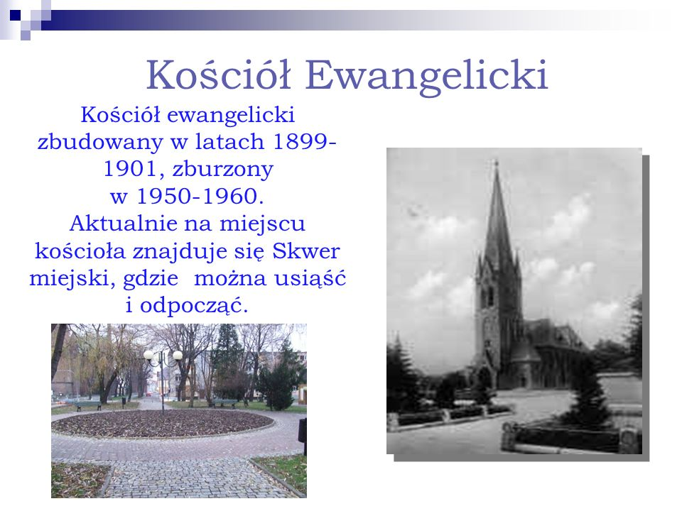 Kościół Ewangelicki Kościół ewangelicki zbudowany w latach 1899- 1901, zburzony w 1950-1960. Aktualnie na miejscu kościoła znajduje się Skwer miejski,