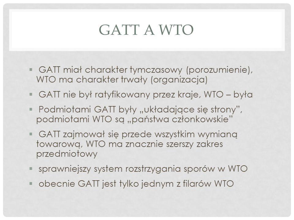 """GATT A WTO  GATT miał charakter tymczasowy (porozumienie), WTO ma charakter trwały (organizacja)  GATT nie był ratyfikowany przez kraje, WTO – była  Podmiotami GATT były """"układające się strony , podmiotami WTO są """"państwa członkowskie  GATT zajmował się przede wszystkim wymianą towarową, WTO ma znacznie szerszy zakres przedmiotowy  sprawniejszy system rozstrzygania sporów w WTO  obecnie GATT jest tylko jednym z filarów WTO"""