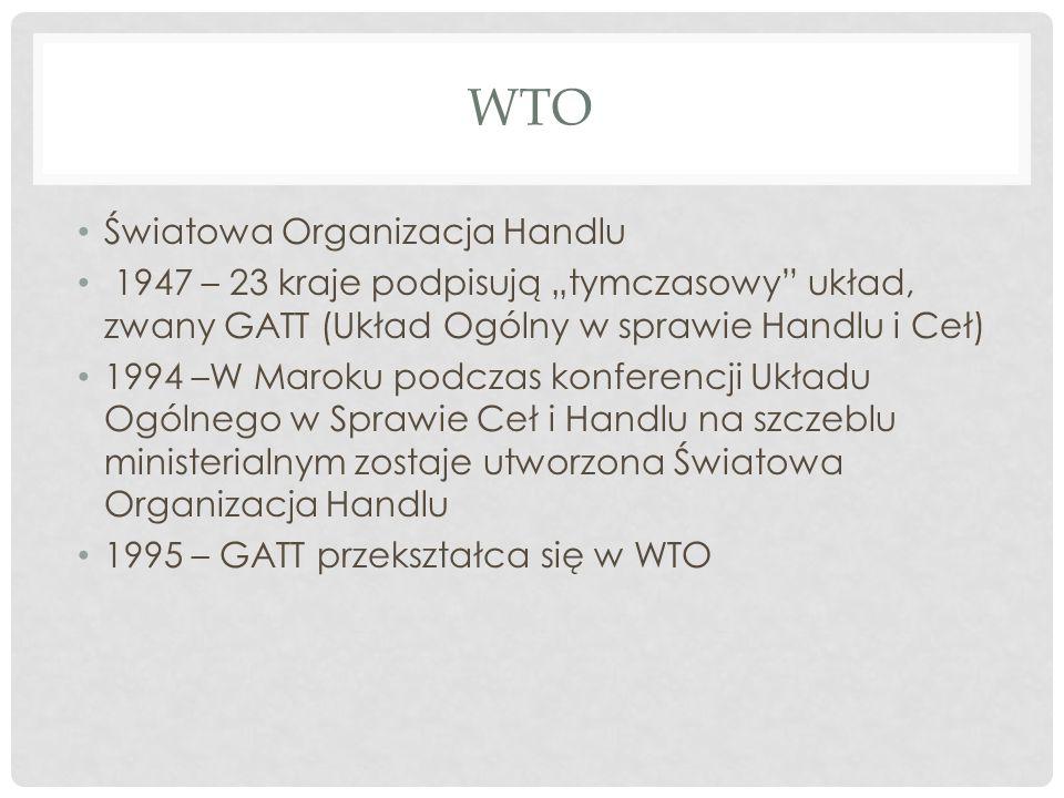 """WTO Światowa Organizacja Handlu 1947 – 23 kraje podpisują """"tymczasowy układ, zwany GATT (Układ Ogólny w sprawie Handlu i Ceł) 1994 –W Maroku podczas konferencji Układu Ogólnego w Sprawie Ceł i Handlu na szczeblu ministerialnym zostaje utworzona Światowa Organizacja Handlu 1995 – GATT przekształca się w WTO"""
