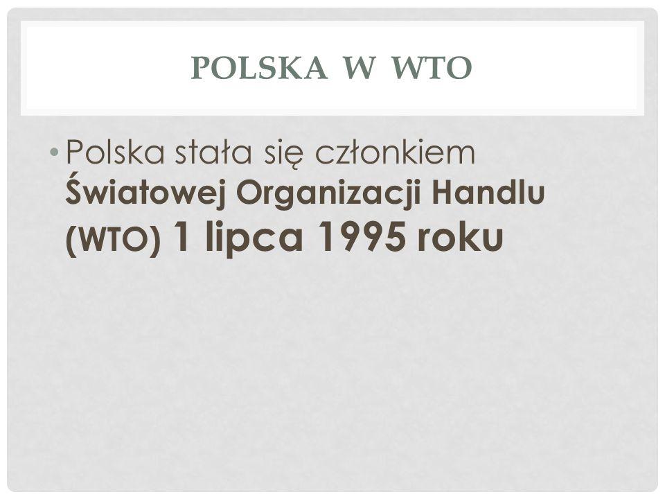 POLSKA W WTO Polska stała się członkiem Światowej Organizacji Handlu (WTO) 1 lipca 1995 roku
