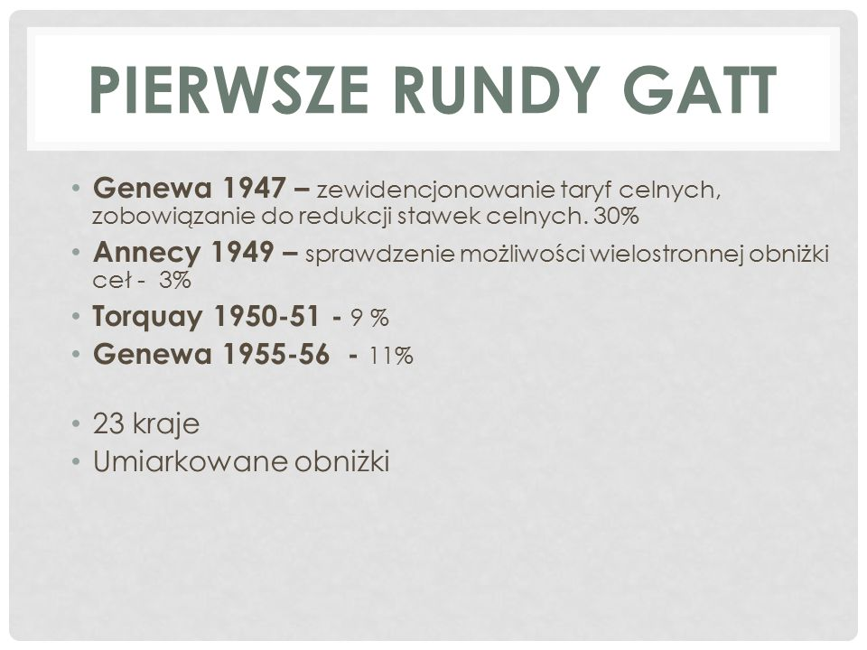 PIERWSZE RUNDY GATT Genewa 1947 – zewidencjonowanie taryf celnych, zobowiązanie do redukcji stawek celnych.