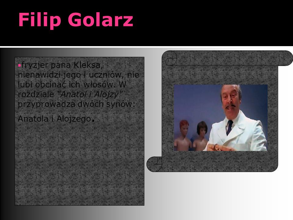 Filip Golarz  fryzjer pana Kleksa, nienawidzi jego i uczniów, nie lubi obcinać ich włosów.