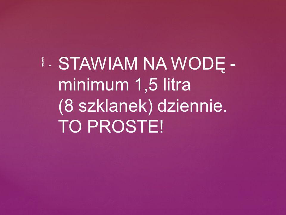 STAWIAM NA WODĘ - minimum 1,5 litra (8 szklanek) dziennie. TO PROSTE! 1.