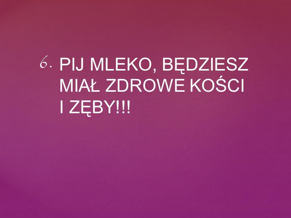 PIJ MLEKO, BĘDZIESZ MIAŁ ZDROWE KOŚCI I ZĘBY!!! 6.