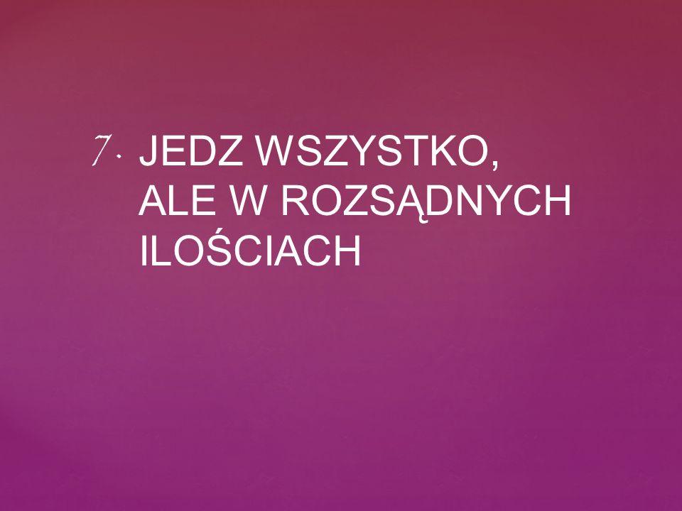 JEDZ WSZYSTKO, ALE W ROZSĄDNYCH ILOŚCIACH 7.